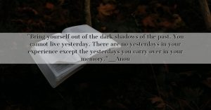 Bring yourself out of the dark shadows of the past.