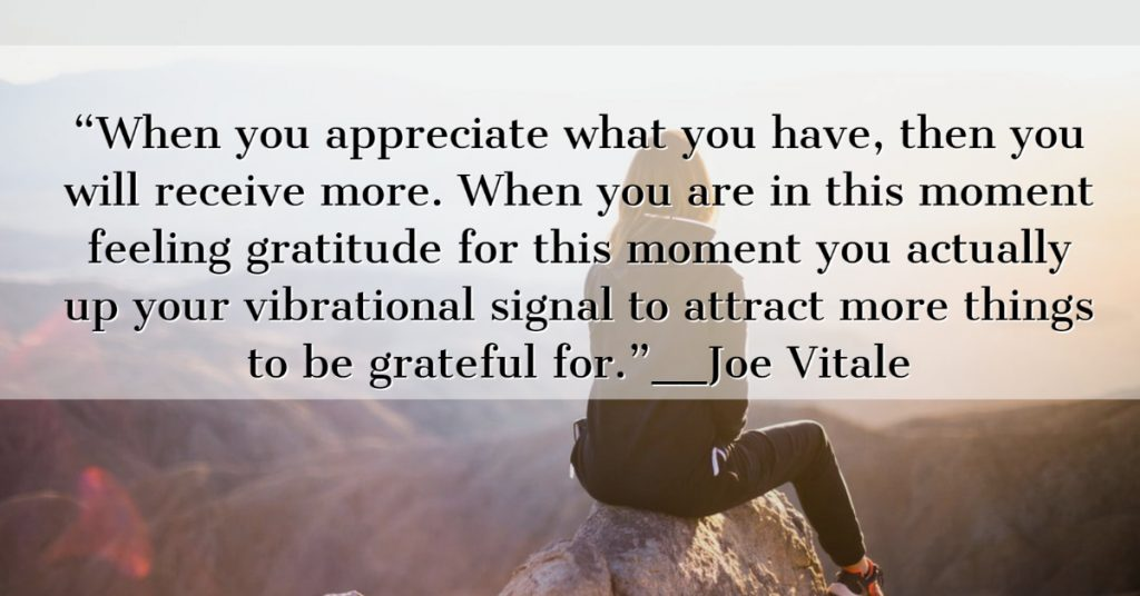 When you appreciate what you have, then you will receive more